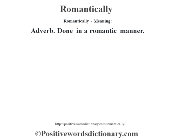 Romantically - Meaning:   Adverb. Done in a romantic manner.