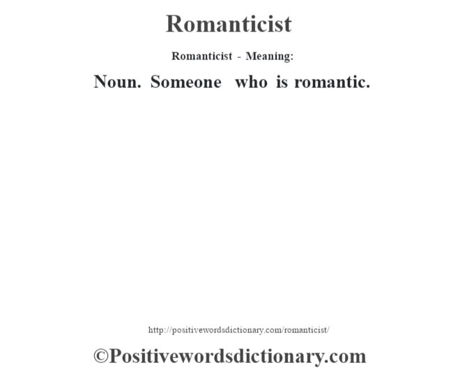 Romanticist - Meaning:   Noun. Someone who is romantic.