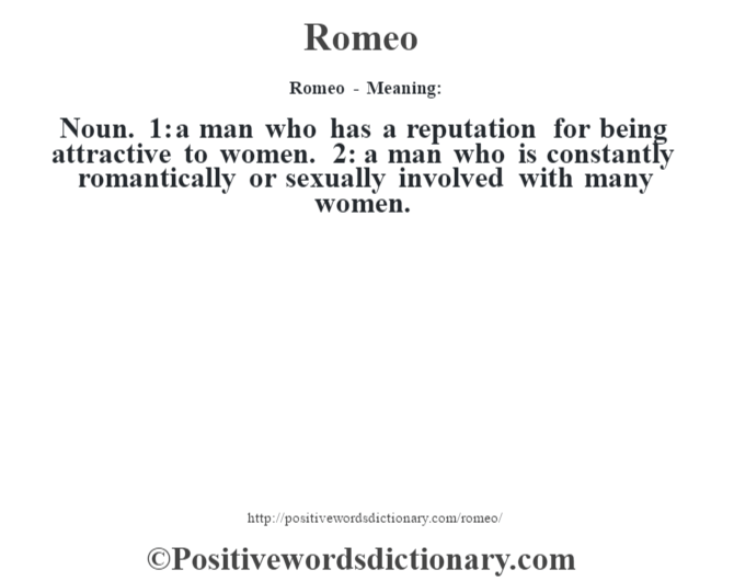 Romeo - Meaning:   Noun. 1: a man who has a reputation for being attractive to women. 2: a man who is constantly romantically or sexually involved with many women.