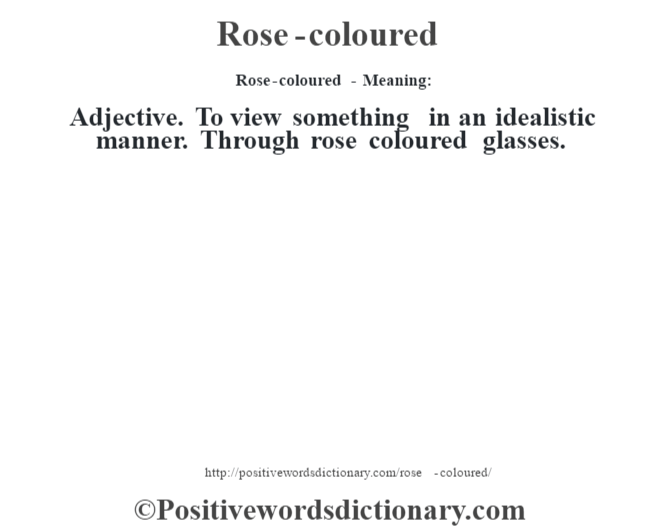 Rose-coloured - Meaning:   Adjective. To view something in an idealistic manner. Through rose coloured glasses.