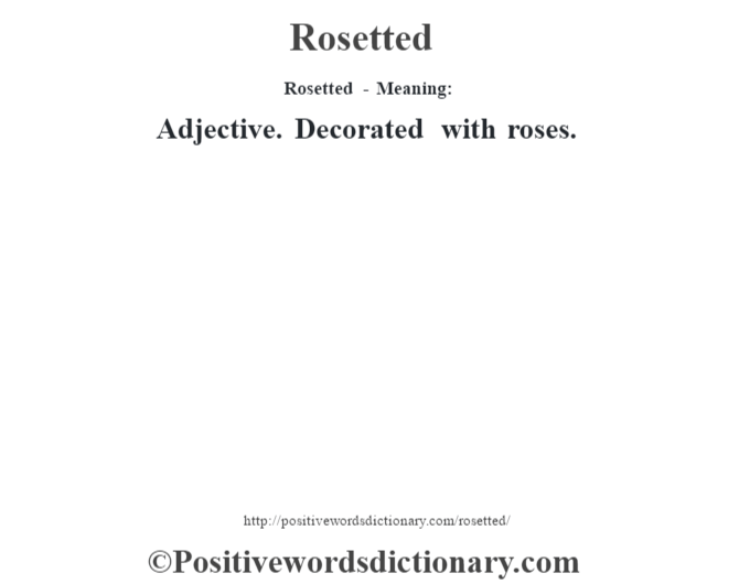 Rosetted - Meaning:   Adjective. Decorated with roses.