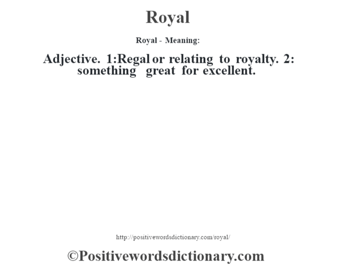 Royal - Meaning:   Adjective. 1:Regal or relating to royalty. 2: something great for excellent.