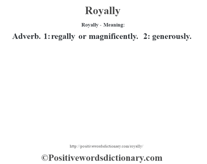 Royally - Meaning:   Adverb. 1: regally or magnificently. 2: generously.