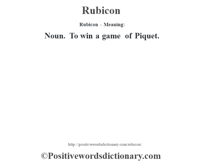 Rubicon - Meaning:   Noun. To win a game of Piquet.