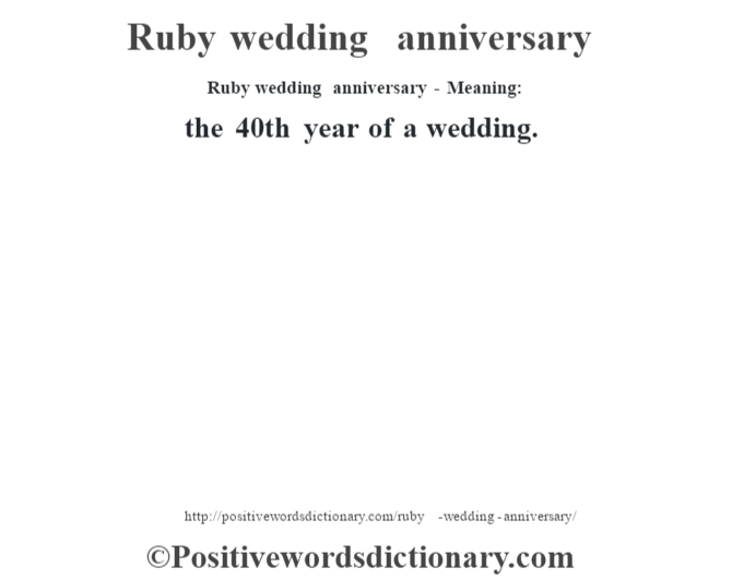 Ruby wedding anniversary - Meaning:   the 40th year of a wedding.