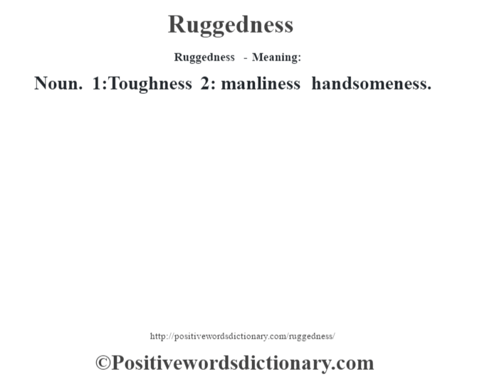 Ruggedness - Meaning:   Noun. 1:Toughness 2: manliness handsomeness.