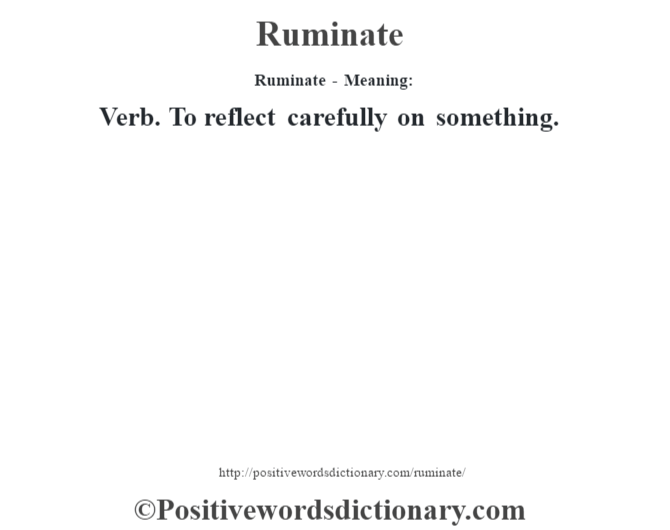 Ruminate - Meaning:   Verb. To reflect carefully on something.