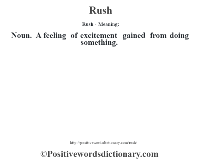 Rush - Meaning:   Noun. A feeling of excitement gained from doing something.