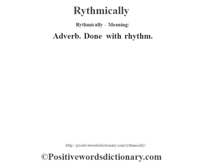 Rythmically - Meaning:   Adverb. Done with rhythm.