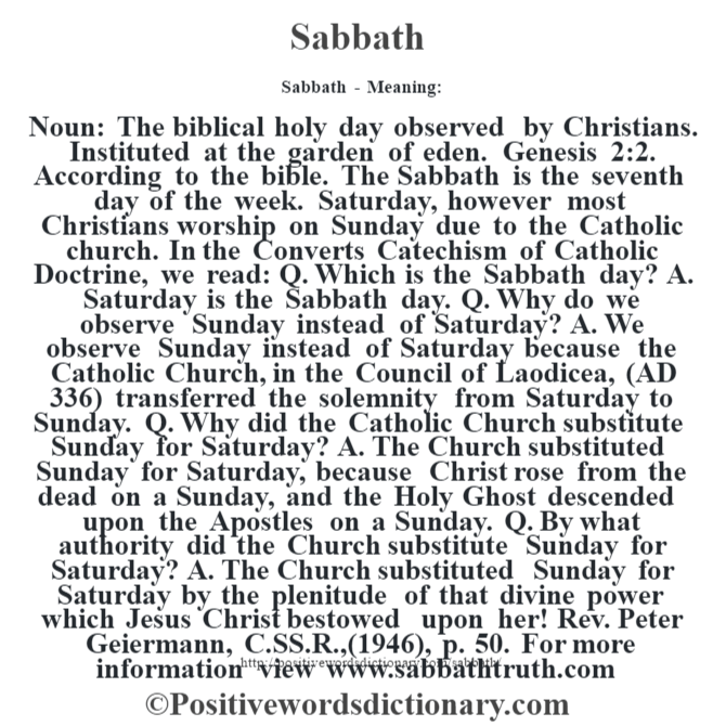 Sabbath - Meaning: Noun: The biblical holy day observed by Christians. Instituted at the garden of eden. Genesis 2:2.  According to the bible.  The Sabbath is the seventh day of the week.  Saturday, however most  Christians worship on Sunday due to the Catholic church.  In the Convert's Catechism of Catholic Doctrine, we read: Q. Which is the Sabbath day? A. Saturday is the Sabbath day. Q. Why do we observe Sunday instead of Saturday? A. We observe Sunday instead of Saturday because the Catholic Church, in the Council of Laodicea, (AD 336) transferred the solemnity from Saturday to Sunday…. Q. Why did the Catholic Church substitute Sunday for Saturday? A. The Church substituted Sunday for Saturday, because Christ rose from the dead on a Sunday, and the Holy Ghost descended upon the Apostles on a Sunday. Q. By what authority did the Church substitute Sunday for Saturday? A. The Church substituted Sunday for Saturday by the plenitude of that divine power which Jesus Christ bestowed upon her!   —Rev. Peter Geiermann, C.SS.R., (1946), p. 50. For more information view www.sabbathtruth.com