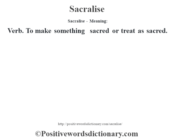 Sacralise - Meaning: Verb. To make something sacred or treat as sacred.