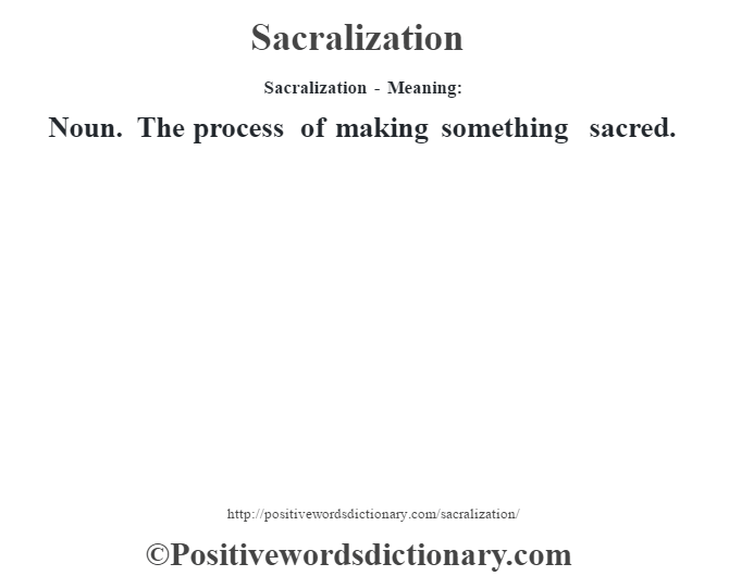 Sacralization - Meaning: Noun. The process of making something sacred.