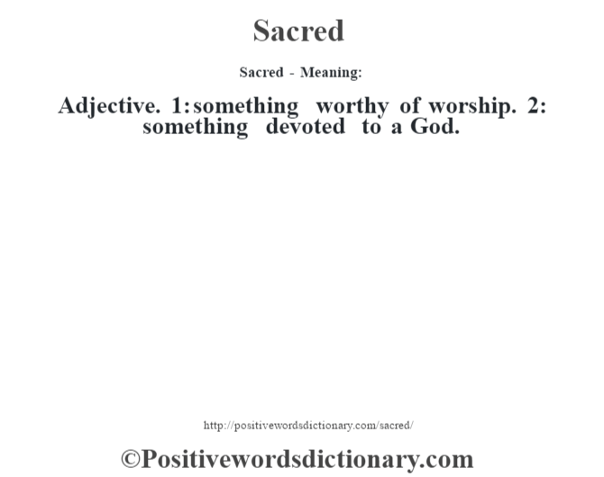 Sacred - Meaning: Adjective. 1: something worthy of worship. 2: something devoted to a God.