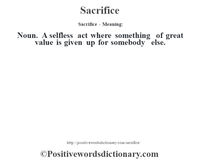 Sacrifice - Meaning: Noun. A selfless act where something of great value is given up for somebody else.