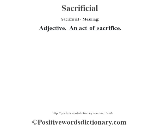 Sacrificial - Meaning: Adjective. An act of sacrifice.