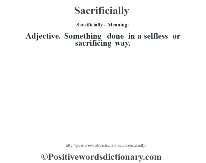 Sacrificially - Meaning: Adjective. Something  done in a selfless or sacrificing way.