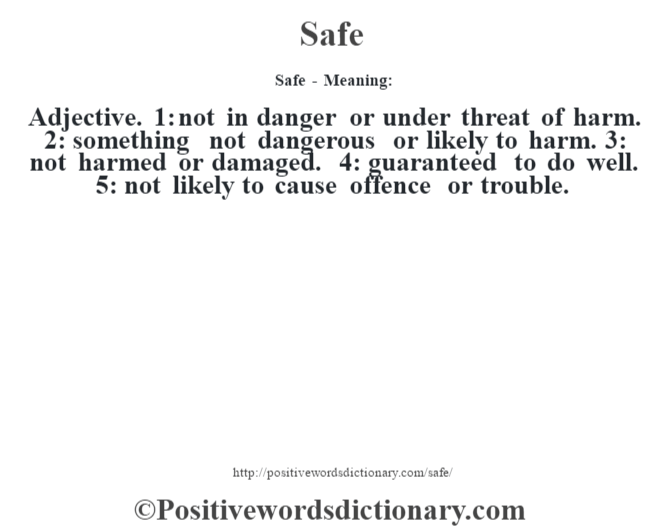 Safe - Meaning: Adjective. 1: not in danger or under threat of harm. 2: something not dangerous or likely to harm. 3: not harmed or damaged. 4: guaranteed to do well. 5: not likely to cause offence or trouble.