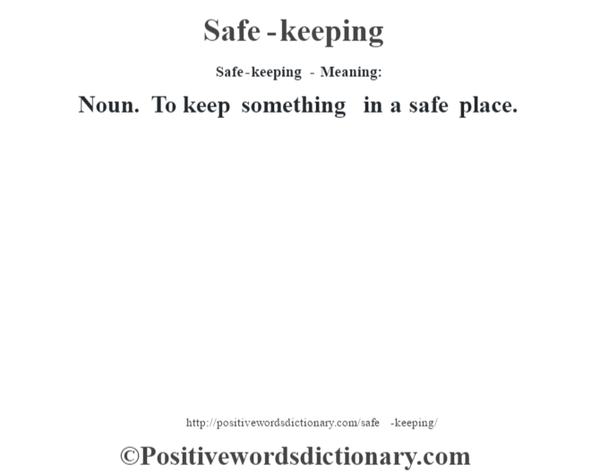Safe-keeping - Meaning: Noun. To keep something in a safe place.