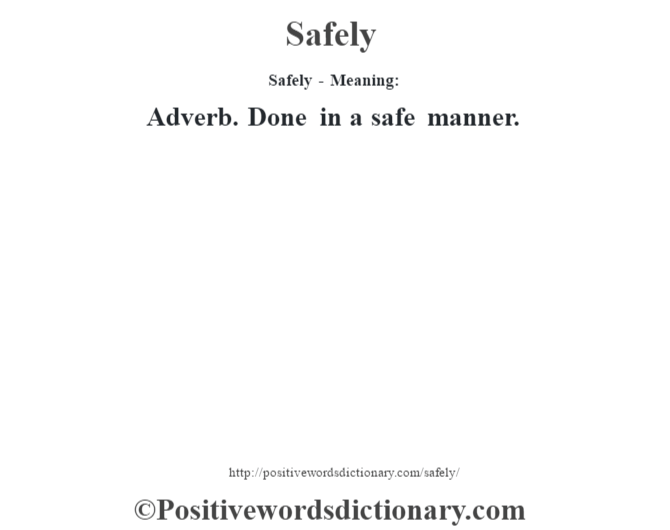 Safely - Meaning: Adverb. Done in a safe manner.