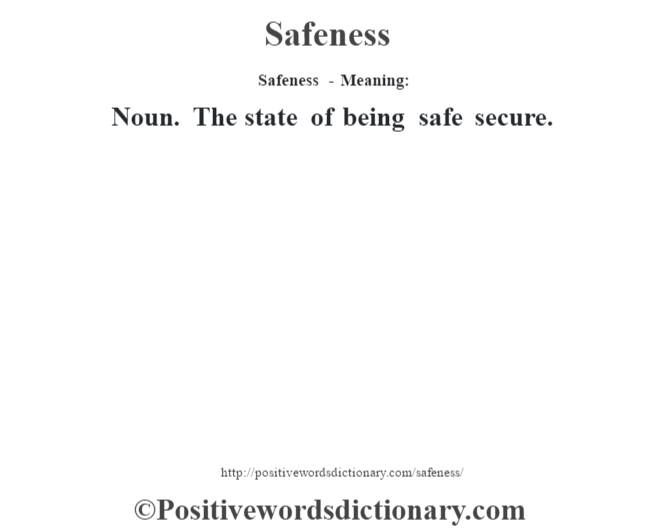 Safeness - Meaning: Noun. The state of being safe secure.
