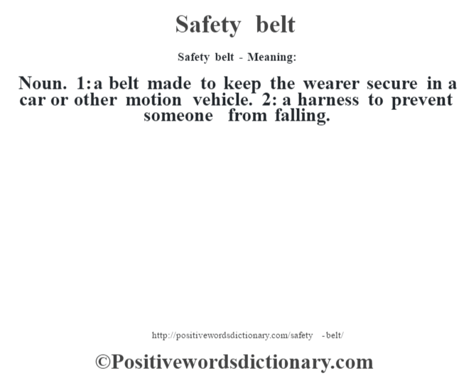 Safety belt - Meaning: Noun. 1: a belt made to keep the wearer secure in a car or other motion vehicle. 2: a harness to prevent someone from falling.