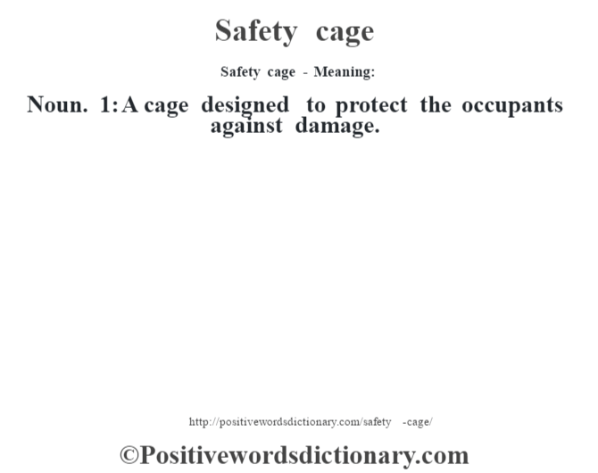 Safety cage - Meaning: Noun. 1: A cage designed to protect the occupants against damage.