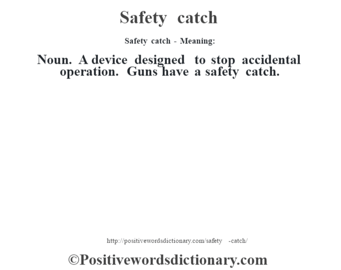 Safety catch - Meaning: Noun. A device designed to stop accidental operation. Guns have a safety catch.