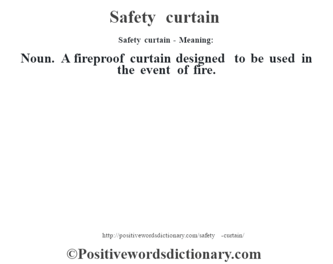 Safety curtain - Meaning: Noun. A fireproof curtain designed to be used in the event of fire.