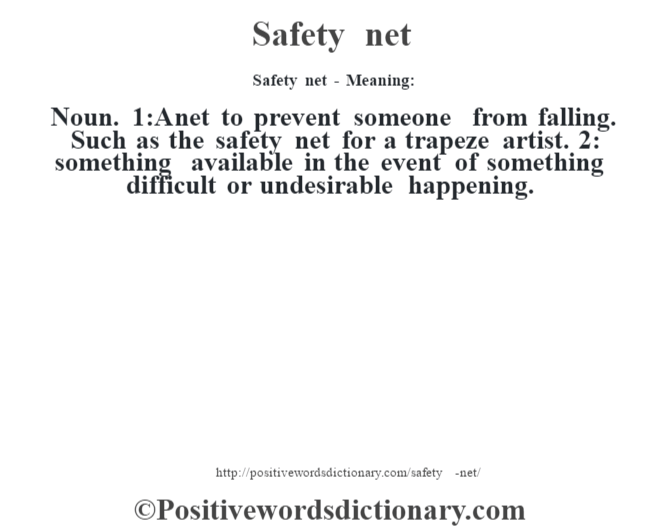 Safety net - Meaning: Noun. 1:A net to prevent someone from falling. Such as the safety net for a trapeze artist. 2: something available in the event of something difficult or undesirable happening.