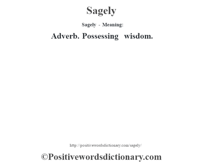 Sagely - Meaning: Adverb. Possessing wisdom.