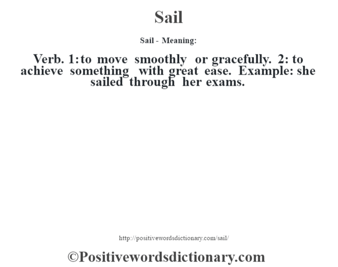 Sail - Meaning: Verb. 1: to move smoothly or gracefully. 2: to achieve something with great ease. Example: she sailed through her exams.