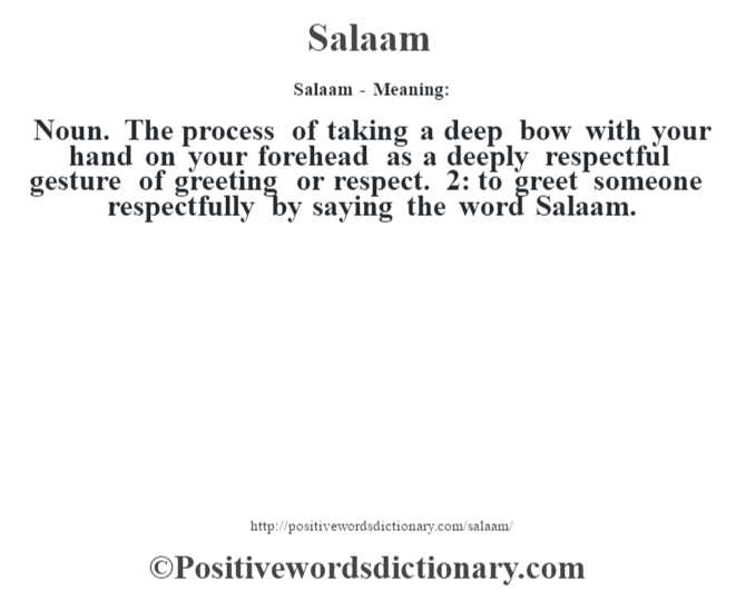 Salaam - Meaning: Noun. The process of taking a deep bow with your hand on your forehead as a deeply respectful gesture of greeting or respect. 2: to greet someone respectfully by saying the word Salaam.