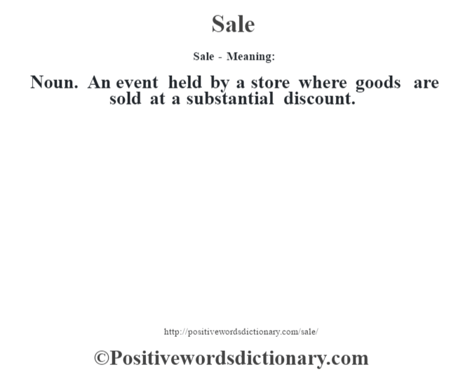 Sale - Meaning: Noun. An event held by a store where goods are sold at a substantial discount.