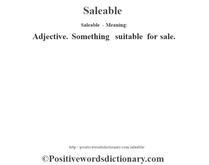 Saleable - Meaning: Adjective. Something suitable for sale.