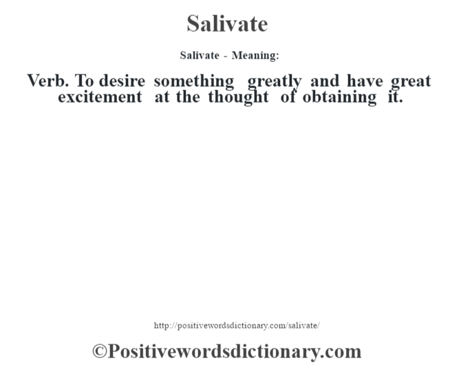 Salivate - Meaning: Verb. To desire something greatly and have  great excitement at the thought of obtaining it.