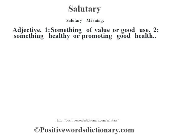Salutary - Meaning: Adjective. 1: Something of value or good use. 2: something healthy or promoting good health..