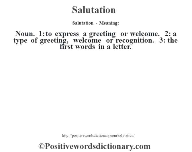 Salutation - Meaning: Noun. 1: to express a greeting or welcome. 2: a type of greeting, welcome or recognition. 3: the first words in a letter.