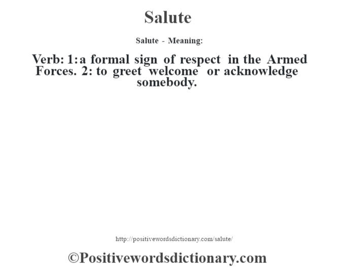Salute - Meaning: Verb: 1: a formal sign of respect in the Armed Forces. 2: to greet welcome or acknowledge somebody.