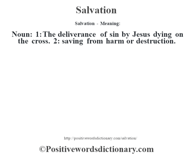 Salvation - Meaning: Noun: 1: The deliverance of sin by Jesus dying on the cross. 2: saving from harm or destruction.