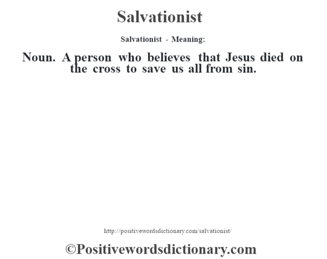 Salvationist - Meaning: Noun. A person who believes that Jesus died on the cross to save us all from sin.