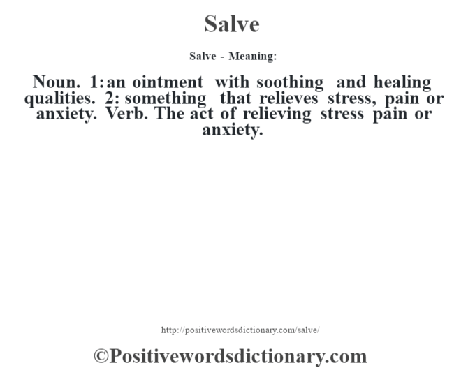 Salve - Meaning: Noun. 1: an ointment with soothing and healing qualities. 2: something that relieves stress, pain or anxiety. Verb. The act of relieving stress pain or anxiety.