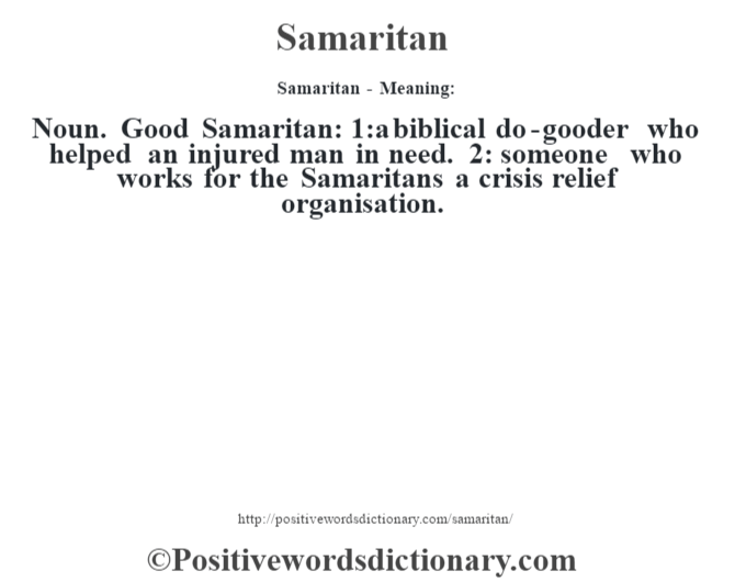 Samaritan - Meaning: Noun. Good Samaritan: 1:a biblical do-gooder who helped an injured man in need. 2: someone who works for the Samaritans a crisis relief organisation.