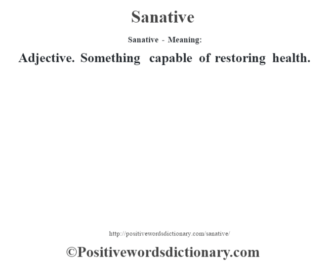 Sanative - Meaning: Adjective. Something capable of restoring health.