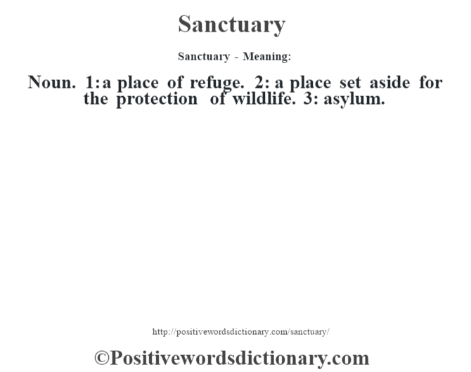 Sanctuary - Meaning: Noun. 1: a place of refuge. 2: a place set aside for the protection of wildlife. 3: asylum.