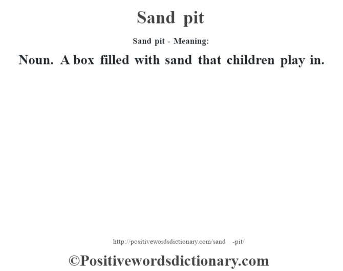 Sand pit - Meaning: Noun. A box filled with sand that children play in.