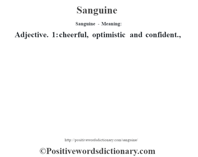 Sanguine - Meaning: Adjective. 1: cheerful,  optimistic and confident.,