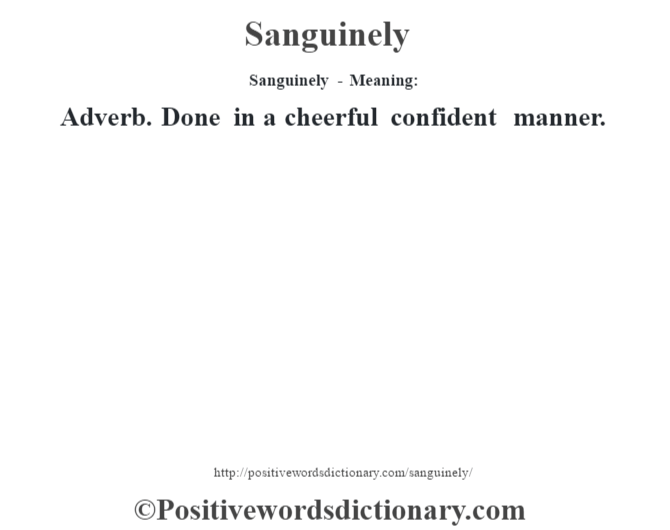 Sanguinely - Meaning: Adverb. Done in a cheerful confident manner.