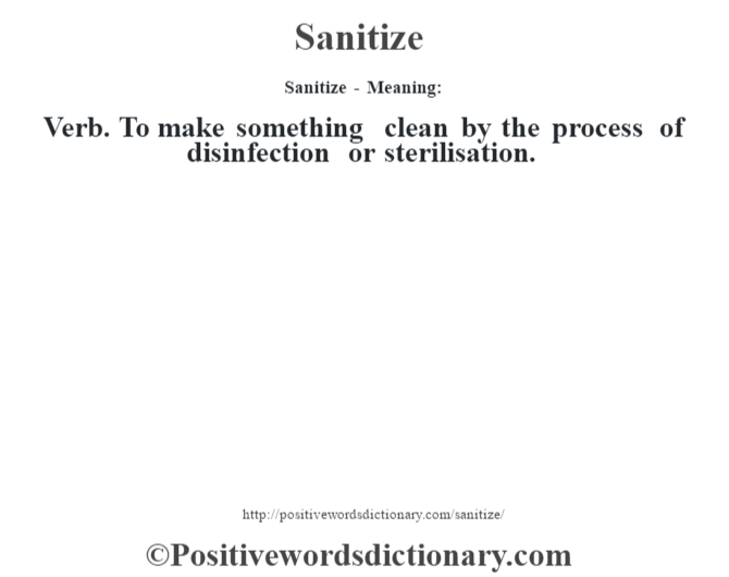 Sanitize - Meaning: Verb. To make something clean by the process of disinfection or sterilisation.