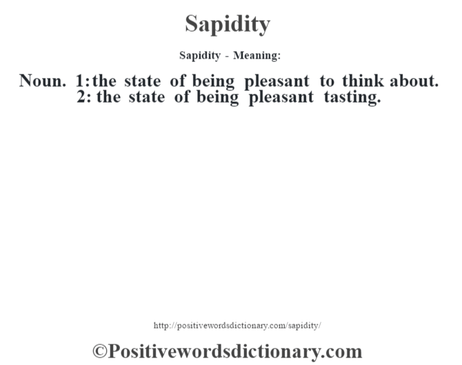 Sapidity - Meaning: Noun. 1: the state of being pleasant to think about. 2: the state of being pleasant tasting.