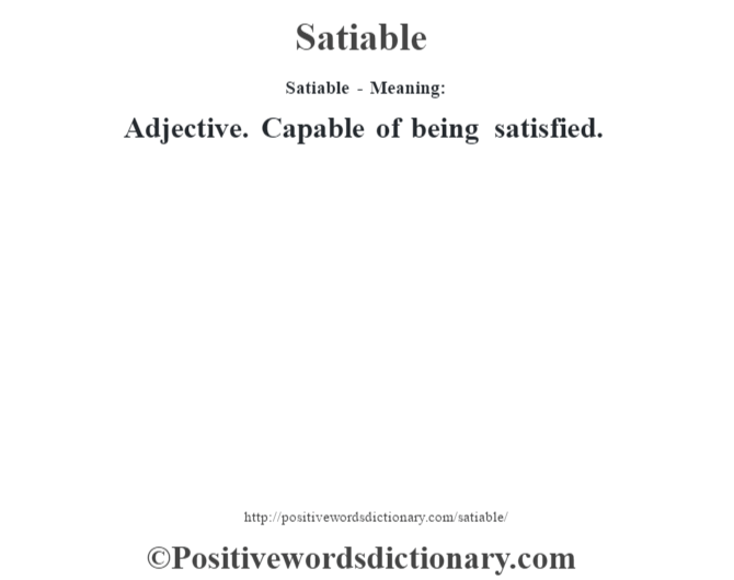Satiable - Meaning: Adjective. Capable of being satisfied.